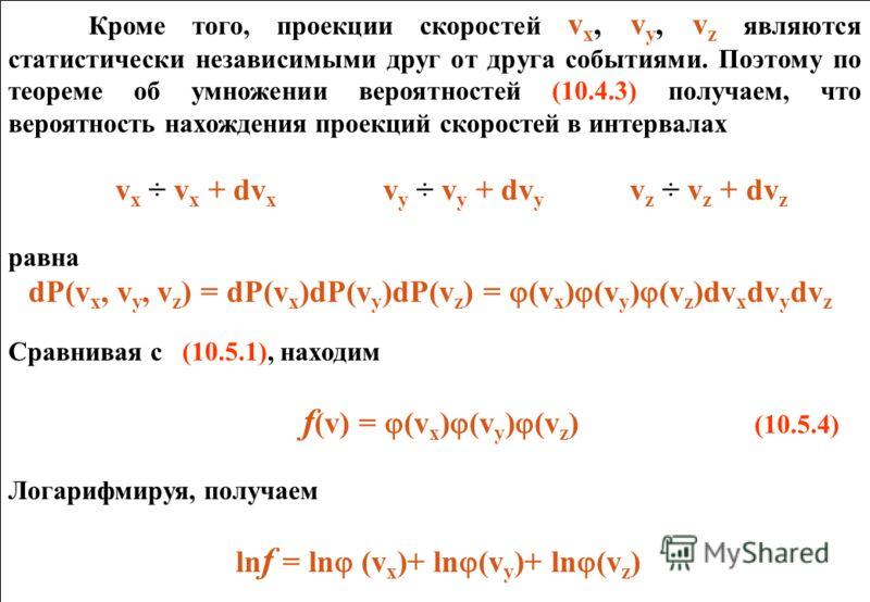 Кроме того, проекции скоростей v х, v y, v z являются статистически независимыми друг от друга событиями. Поэтому по теореме об умножении вероятностей (10.4.3) получаем, что вероятность нахождения проекций скоростей в интервалах v х ÷ v х + dv х v y