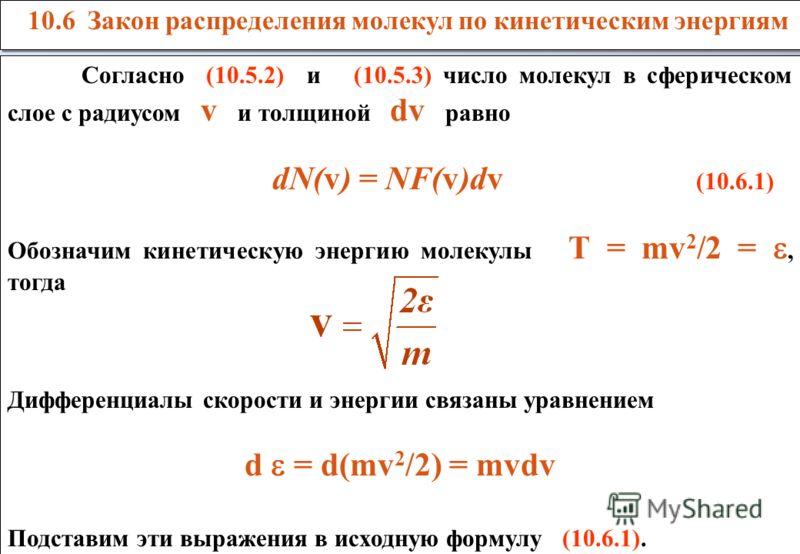 Согласно (10.5.2) и (10.5.3) число молекул в сферическом слое с радиусом v и толщиной dv равно dN(v) = NF(v)dv (10.6.1) Обозначим кинетическую энергию молекулы Т = mv 2 /2 =, тогда Дифференциалы скорости и энергии связаны уравнением d = d(mv 2 /2) =