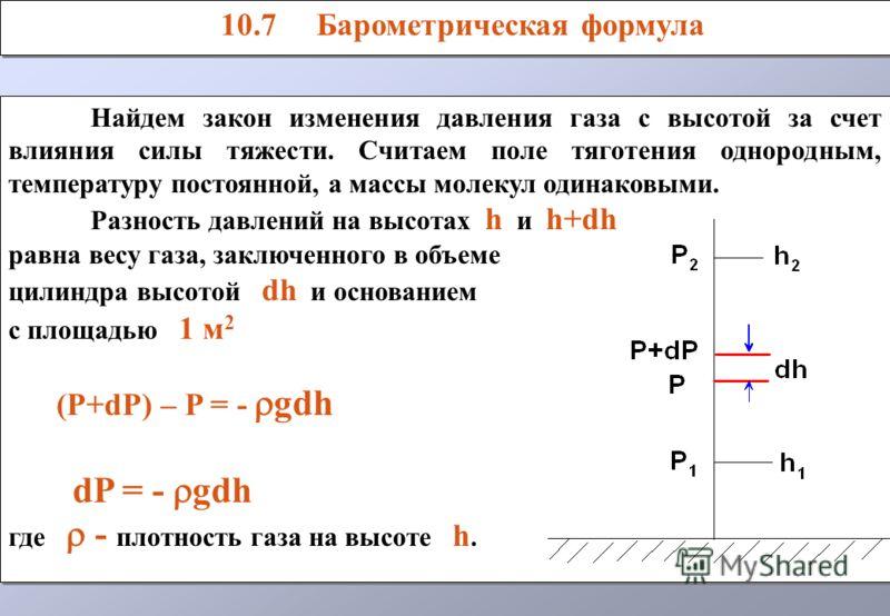 Найдем закон изменения давления газа с высотой за счет влияния силы тяжести. Считаем поле тяготения однородным, температуру постоянной, а массы молекул одинаковыми. Разность давлений на высотах h и h+dh равна весу газа, заключенного в объеме цилиндра