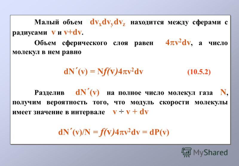 Малый объем dv x dv y dv z находится между сферами с радиусами v и v+dv. Объем сферического слоя равен 4 v 2 dv, а число молекул в нем равно dN ´ (v) = N f(v) 4 v 2 dv (10.5.2) Разделив dN ´ (v) на полное число молекул газа N, получим вероятность тог