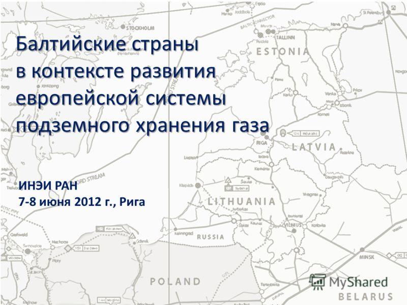 Балтийские страны в контексте развития европейской системы подземного хранения газа ИНЭИ РАН 7-8 июня 2012 г., Рига