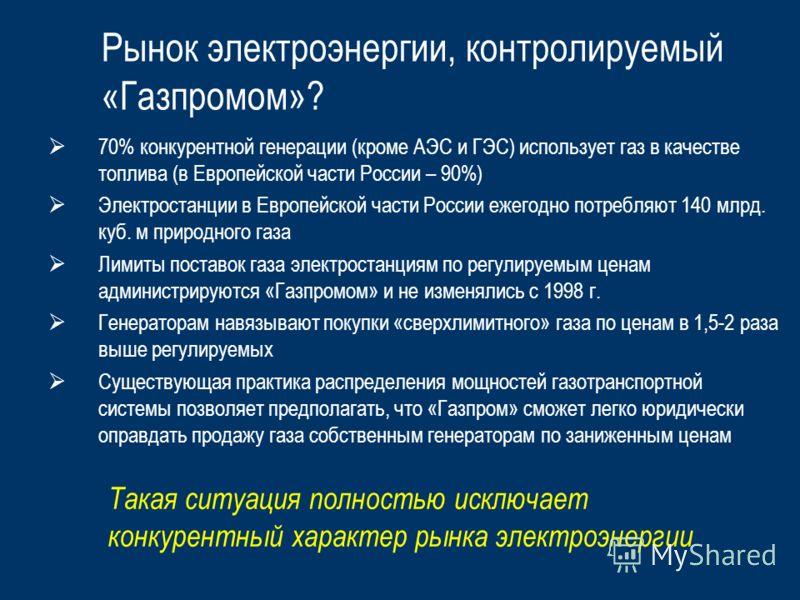Рынок электроэнергии, контролируемый «Газпромом»? 70% конкурентной генерации (кроме АЭС и ГЭС) использует газ в качестве топлива (в Европейской части России – 90%) Электростанции в Европейской части России ежегодно потребляют 140 млрд. куб. м природн