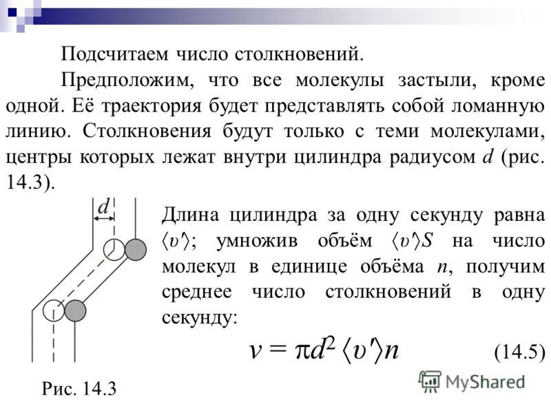 Подсчитаем число столкновений. Предположим, что все молекулы застыли, кроме одной. Её траектория будет представлять собой ломанную линию. Столкновения будут только с теми молекулами, центры которых лежат внутри цилиндра радиусом d (рис. 14.3). Рис. 1