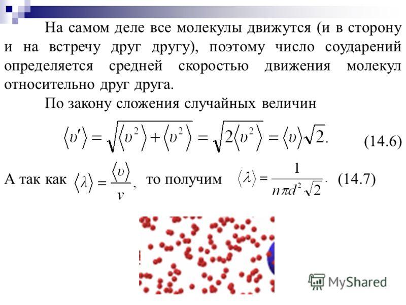 На самом деле все молекулы движутся (и в сторону и на встречу друг другу), поэтому число соударений определяется средней скоростью движения молекул относительно друг друга. По закону сложения случайных величин (14.6) А так как то получим (14.7)