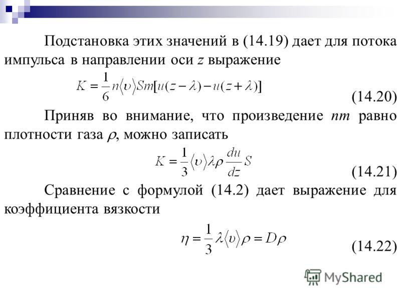 Подстановка этих значений в (14.19) дает для потока импульса в направлении оси z выражение (14.20) Приняв во внимание, что произведение nm равно плотности газа, можно записать (14.21) Сравнение с формулой (14.2) дает выражение для коэффициента вязкос