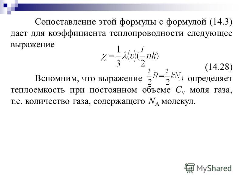 Сопоставление этой формулы с формулой (14.3) дает для коэффициента теплопроводности следующее выражение (14.28) Вспомним, что выражение определяет теплоемкость при постоянном объеме С v моля газа, т.е. количество газа, содержащего N A молекул.