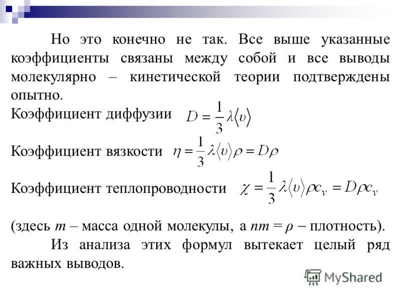 Но это конечно не так. Все выше указанные коэффициенты связаны между собой и все выводы молекулярно – кинетической теории подтверждены опытно. Коэффициент диффузии Коэффициент вязкости Коэффициент теплопроводности (здесь m – масса одной молекулы, а n