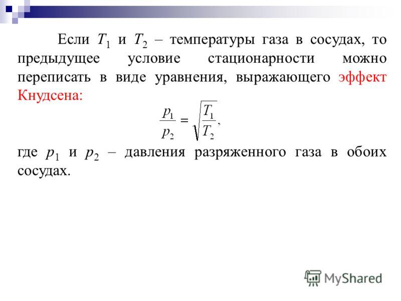 Если Т 1 и Т 2 – температуры газа в сосудах, то предыдущее условие стационарности можно переписать в виде уравнения, выражающего эффект Кнудсена: где р 1 и р 2 – давления разряженного газа в обоих сосудах.