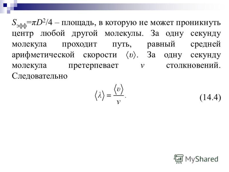 S эфф =πD 2 /4 – площадь, в которую не может проникнуть центр любой другой молекулы. За одну секунду молекула проходит путь, равный средней арифметической скорости υ. За одну секунду молекула претерпевает ν столкновений. Следовательно (14.4)