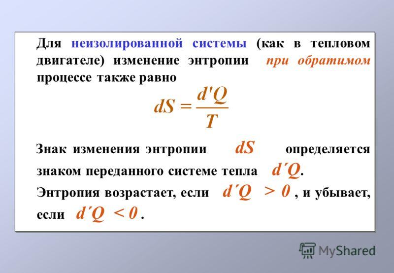 Для неизолированной системы (как в тепловом двигателе) изменение энтропии при обратимом процессе также равно Знак изменения энтропии dS определяется знаком переданного системе тепла d´Q. Энтропия возрастает, если d´Q > 0, и убывает, если d´Q < 0. Для