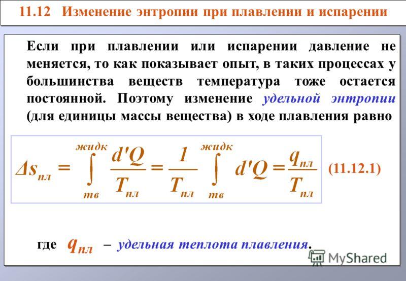 11.12 Изменение энтропии при плавлении и испарении Если при плавлении или испарении давление не меняется, то как показывает опыт, в таких процессах у большинства веществ температура тоже остается постоянной. Поэтому изменение удельной энтропии (для е