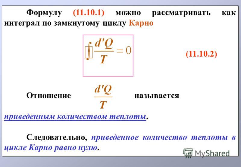 Формулу (11.10.1) можно рассматривать как интеграл по замкнутому циклу Карно (11.10.2) Отношение называется приведенным количеством теплоты. Следовательно, приведенное количество теплоты в цикле Карно равно нулю. Формулу (11.10.1) можно рассматривать