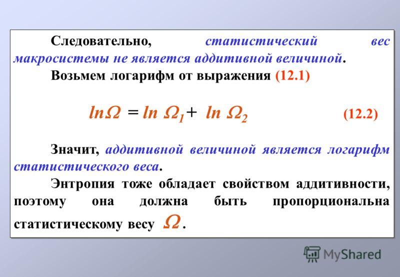 Следовательно, статистический вес макросистемы не является аддитивной величиной. Возьмем логарифм от выражения (12.1) ln = ln 1 + ln 2 (12.2) Значит, аддитивной величиной является логарифм статистического веса. Энтропия тоже обладает свойством аддити