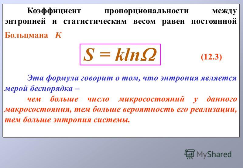 Коэффициент пропорциональности между энтропией и статистическим весом равен постоянной Больцмана к (12.3) Эта формула говорит о том, что энтропия является мерой беспорядка – чем больше число микросостояний у данного макросостояния, тем больше вероятн