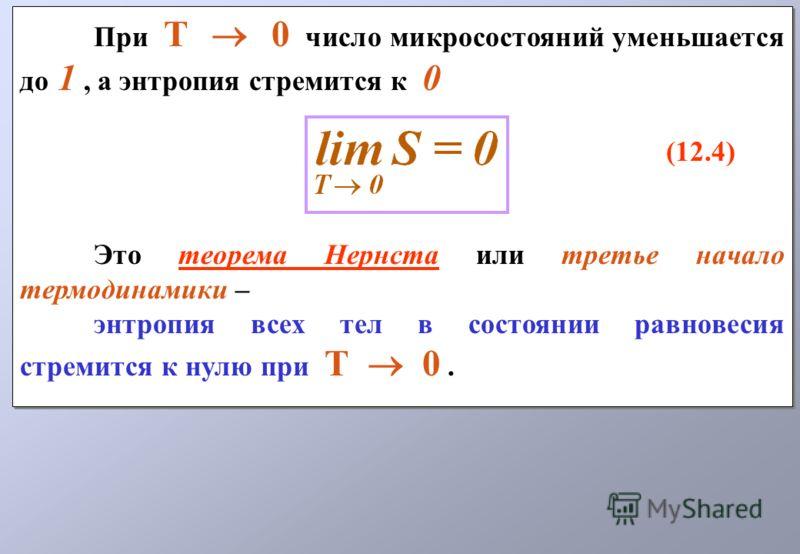 При Т 0 число микросостояний уменьшается до 1, а энтропия стремится к 0 (12.4) Это теорема Нернста или третье начало термодинамики – энтропия всех тел в состоянии равновесия стремится к нулю при Т 0. При Т 0 число микросостояний уменьшается до 1, а э