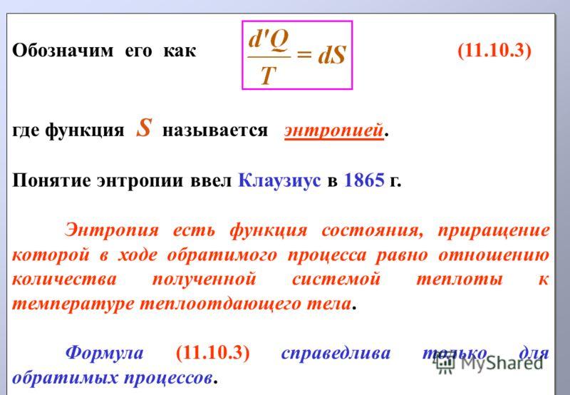 Обозначим его как (11.10.3) где функция S называется энтропией. Понятие энтропии ввел Клаузиус в 1865 г. Энтропия есть функция состояния, приращение которой в ходе обратимого процесса равно отношению количества полученной системой теплоты к температу