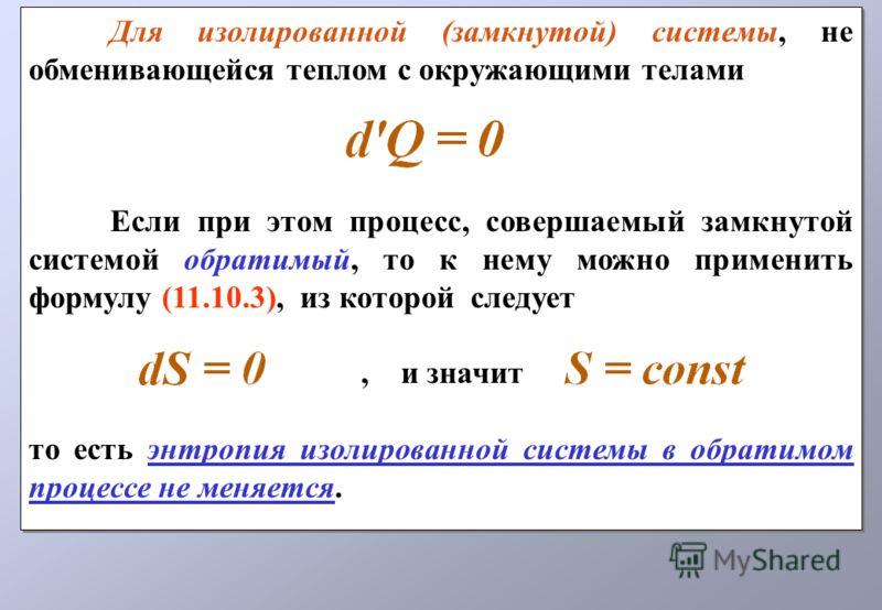 Для изолированной (замкнутой) системы, не обменивающейся теплом с окружающими телами Если при этом процесс, совершаемый замкнутой системой обратимый, то к нему можно применить формулу (11.10.3), из которой следует, и значит то есть энтропия изолирова