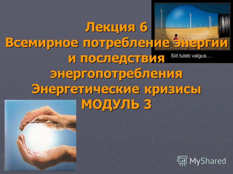 Лекция 6 Всемирное потребление энергии и последствия энергопотребления Энергетические кризисы МОДУЛЬ 3