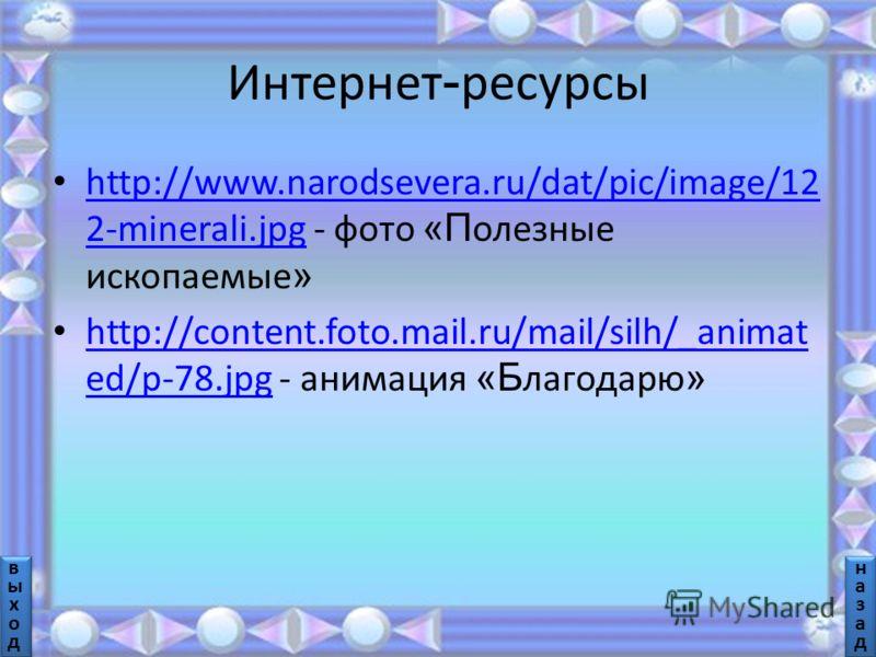 Интернет - ресурсы http://www.narodsevera.ru/dat/pic/image/12 2-minerali.jpg - фото «П олезные ископаемые » http://www.narodsevera.ru/dat/pic/image/12 2-minerali.jpg http://content.foto.mail.ru/mail/silh/_animat ed/p-78.jpg - анимация «Б лагодарю » h