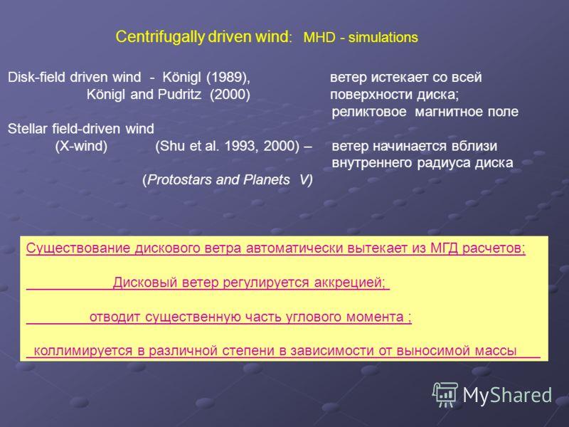 Disk-field driven wind - Königl (1989), ветер истекает со всей Königl and Pudritz (2000) поверхности диска; реликтовое магнитное поле Stellar field-driven wind (X-wind) (Shu et al. 1993, 2000) – ветер начинается вблизи внутреннего радиуса диска (Prot