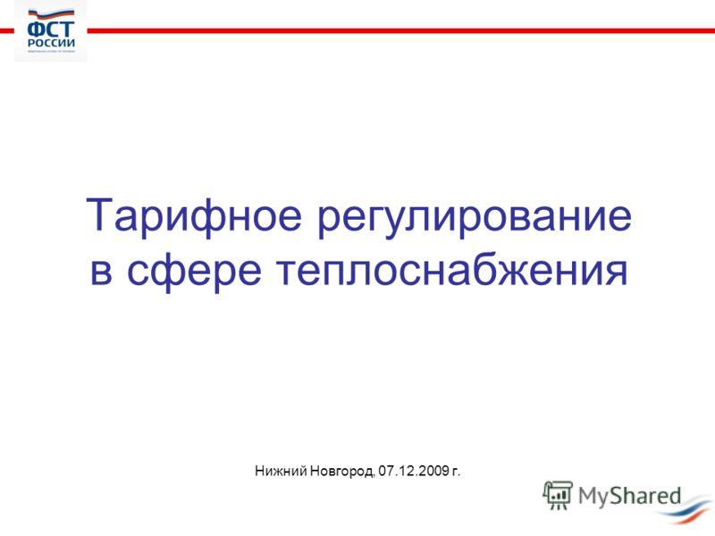 Тарифное регулирование в сфере теплоснабжения Нижний Новгород, 07.12.2009 г.