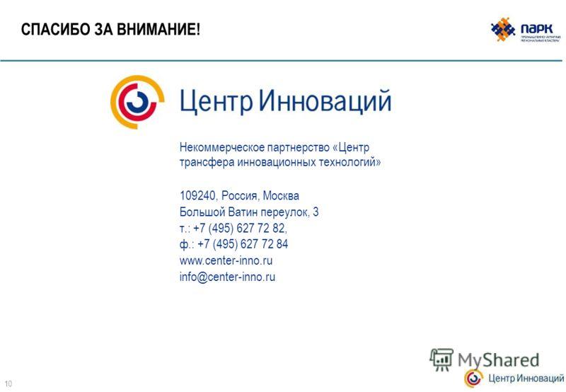 СПАСИБО ЗА ВНИМАНИЕ! Некоммерческое партнерство «Центр трансфера инновационных технологий» 109240, Россия, Москва Большой Ватин переулок, 3 т.: +7 (495) 627 72 82, ф.: +7 (495) 627 72 84 www.center-inno.ru info@center-inno.ru 10