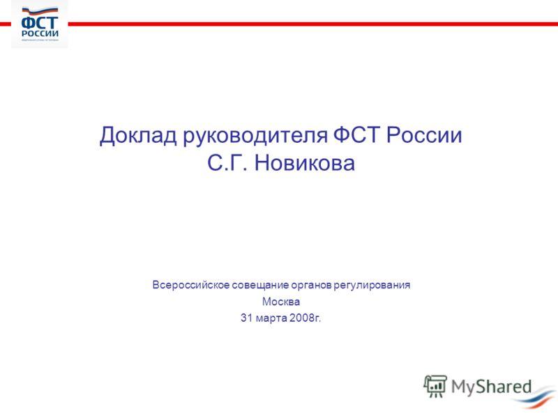 Доклад руководителя ФСТ России С.Г. Новикова Всероссийское совещание органов регулирования Москва 31 марта 2008г.