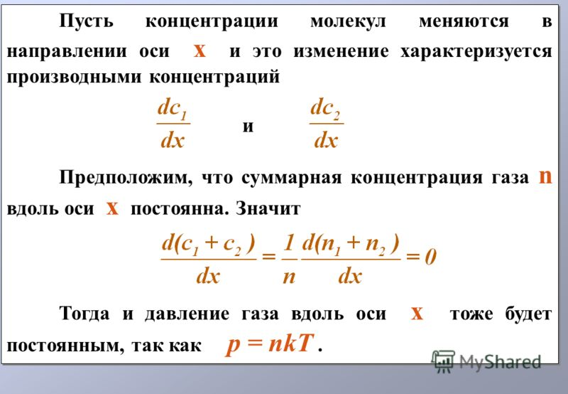 Пусть концентрации молекул меняются в направлении оси х и это изменение характеризуется производными концентраций и Предположим, что суммарная концентрация газа n вдоль оси х постоянна. Значит Тогда и давление газа вдоль оси х тоже будет постоянным,