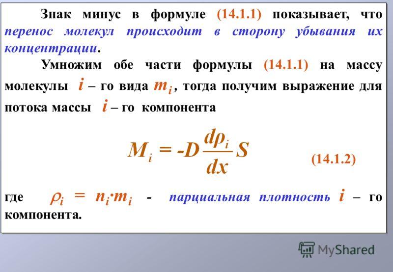 Знак минус в формуле (14.1.1) показывает, что перенос молекул происходит в сторону убывания их концентрации. Умножим обе части формулы (14.1.1) на массу молекулы i – го вида m i, тогда получим выражение для потока массы i – го компонента (14.1.2) где