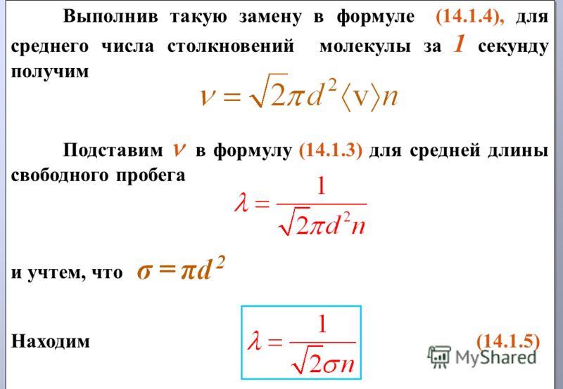 Выполнив такую замену в формуле (14.1.4), для среднего числа столкновений молекулы за 1 секунду получим Подставим в формулу (14.1.3) для средней длины свободного пробега и учтем, что Находим (14.1.5) Выполнив такую замену в формуле (14.1.4), для сред