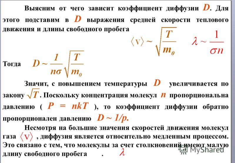 Выясним от чего зависит коэффициент диффузии D. Для этого подставим в D выражения средней скорости теплового движения и длины свободного пробега Тогда Значит, с повышением температуры D увеличивается по закону. Поскольку концентрация молекул n пропор
