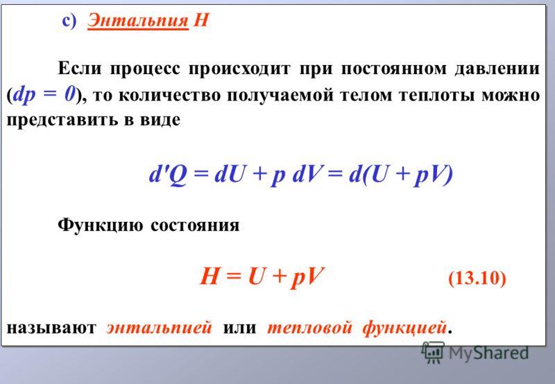 с) Энтальпия H Если процесс происходит при постоянном давлении ( dp = 0 ), то количество получаемой телом теплоты можно представить в виде d'Q = dU + p dV = d(U + pV) Функцию состояния H = U + pV (13.10) называют энтальпией или тепловой функцией. с)