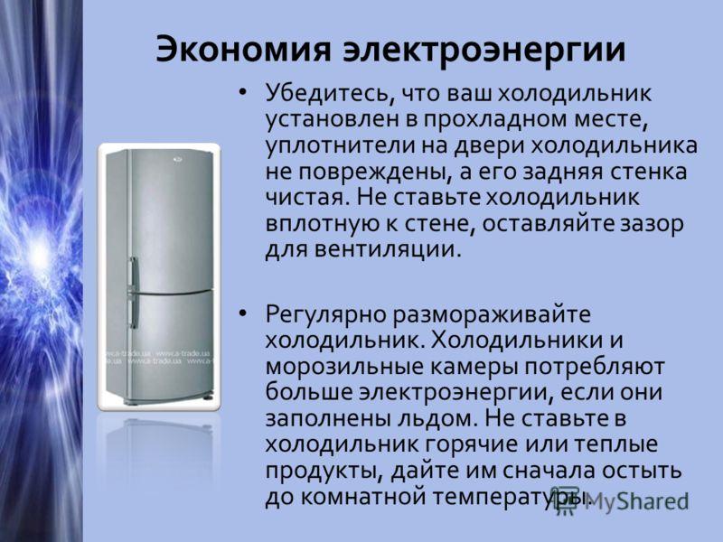 Экономия электроэнергии Убедитесь, что ваш холодильник установлен в прохладном месте, уплотнители на двери холодильника не повреждены, а его задняя стенка чистая. Не ставьте холодильник вплотную к стене, оставляйте зазор для вентиляции. Регулярно раз
