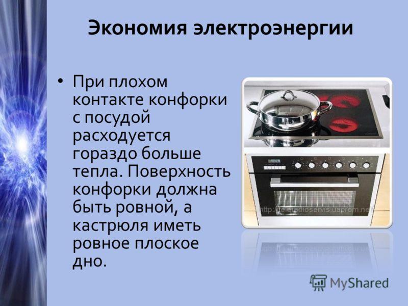 Экономия электроэнергии При плохом контакте конфорки с посудой расходуется гораздо больше тепла. Поверхность конфорки должна быть ровной, а кастрюля иметь ровное плоское дно.