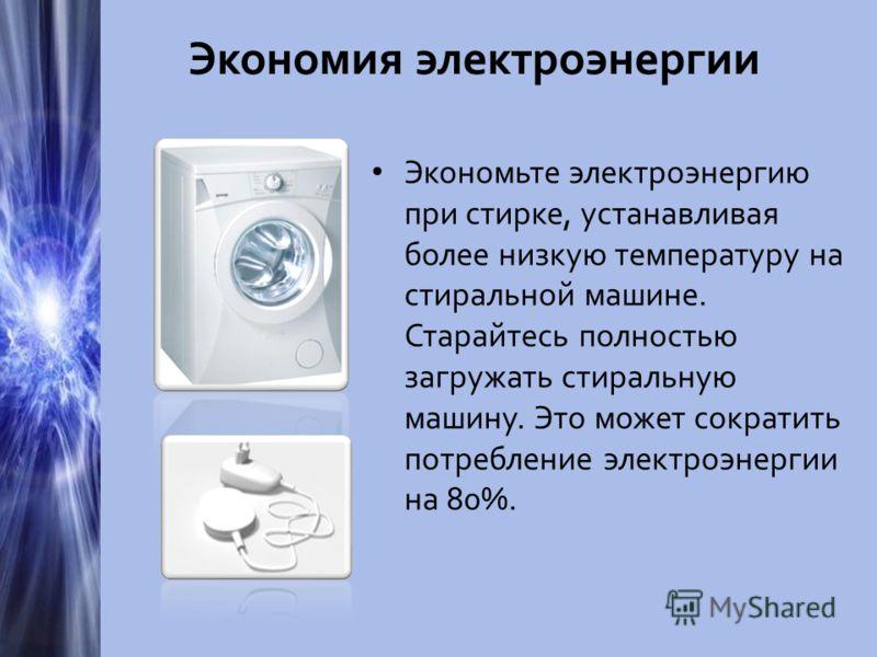 Экономия электроэнергии Экономьте электроэнергию при стирке, устанавливая более низкую температуру на стиральной машине. Старайтесь полностью загружать стиральную машину. Это может сократить потребление электроэнергии на 80%.