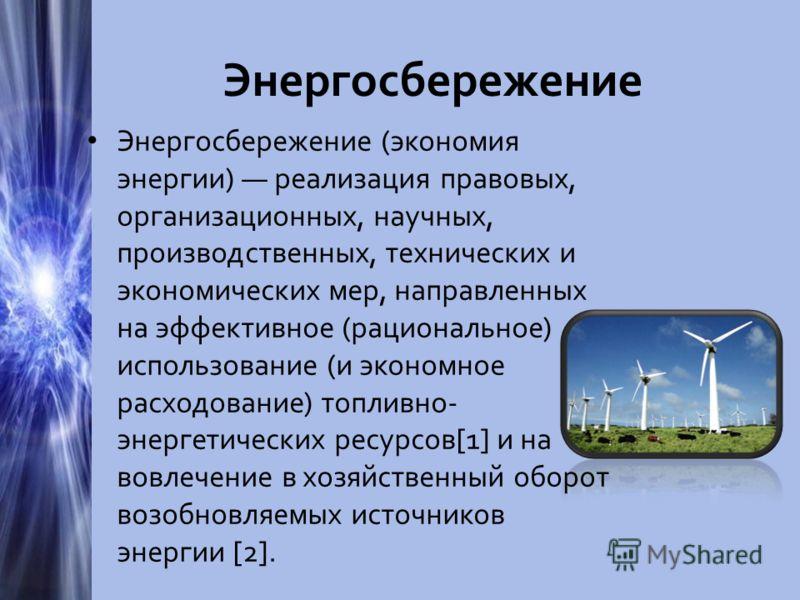 Энергосбережение Энергосбережение (экономия энергии) реализация правовых, организационных, научных, производственных, технических и экономических мер, направленных на эффективное (рациональное) использование (и экономное расходование) топливно- энерг