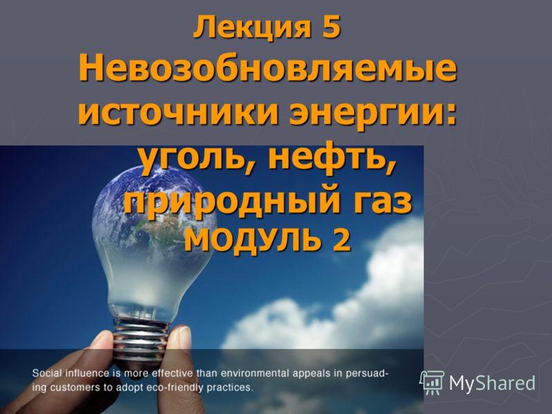 Лекция 5 Невозобновляемые источники энергии: уголь, нефть, природный газ МОДУЛЬ 2