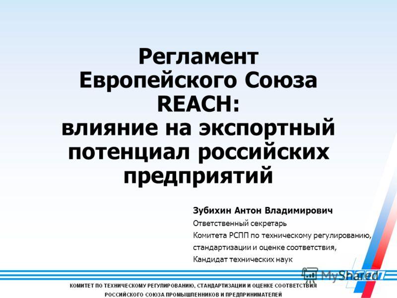 1 Регламент Европейского Союза REACH: влияние на экспортный потенциал российских предприятий Зубихин Антон Владимирович Ответственный секретарь Комитета РСПП по техническому регулированию, стандартизации и оценке соответствия, Кандидат технических на