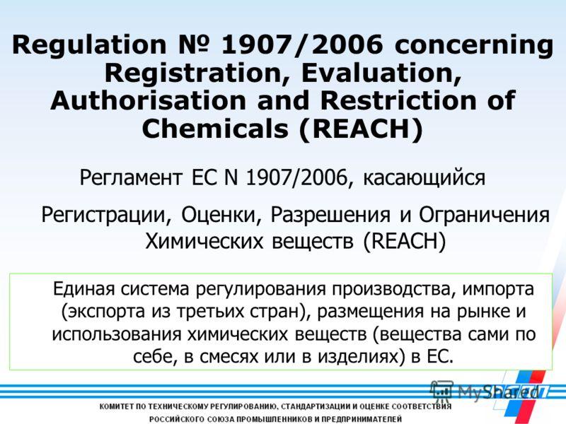 2 Regulation 1907/2006 concerning Registration, Evaluation, Authorisation and Restriction of Chemicals (REACH) Регламент ЕС N 1907/2006, касающийся Регистрации, Оценки, Разрешения и Ограничения Химических веществ (REACH) Единая система регулирования