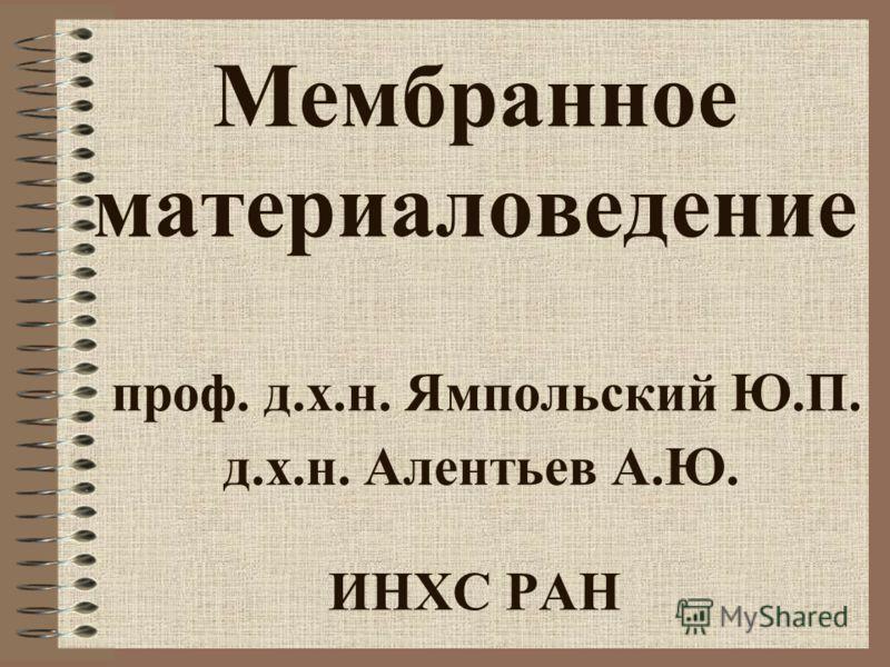 Мембранное материаловедение проф. д.х.н. Ямпольский Ю.П. д.х.н. Алентьев А.Ю. ИНХС РАН