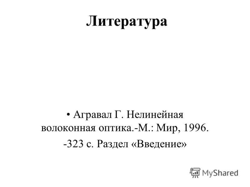 Литература Агравал Г. Нелинейная волоконная оптика.-М.: Мир, 1996. -323 с. Раздел «Введение»
