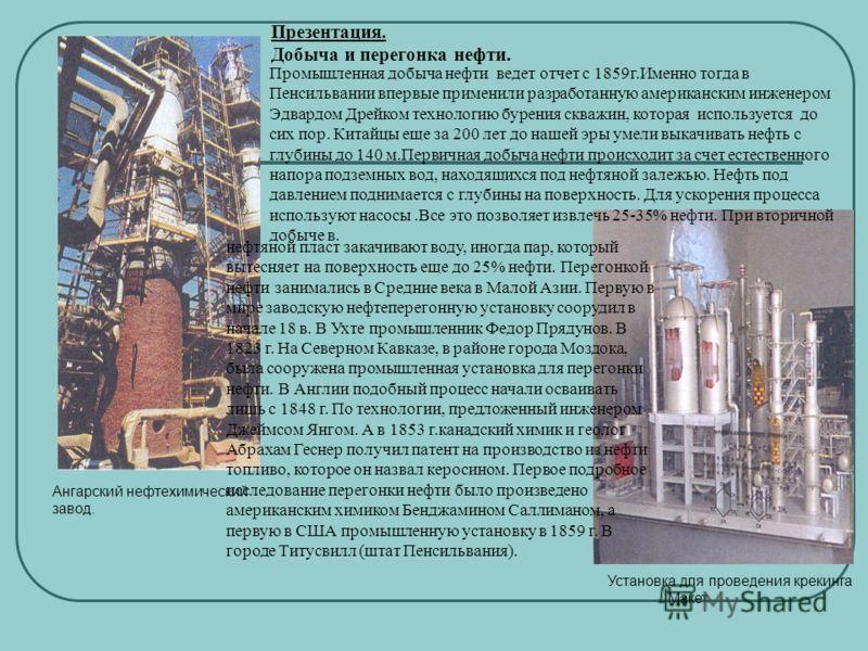 Ангарский нефтехимический завод. Установка для проведения крекинга Макет. Промышленная добыча нефти ведет отчет с 1859г.Именно тогда в Пенсильвании впервые применили разработанную американским инженером Эдвардом Дрейком технологию бурения скважин, ко