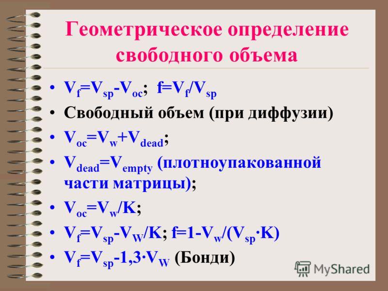 Геометрическое определение свободного объема V f =V sp -V oc ; f=V f /V sp Свободный объем (при диффузии) V oc =V w +V dead ; V dead =V empty (плотноупакованной части матрицы); V oc =V w /K; V f =V sp -V W /K; f=1-V w /(V sp ·K) V f =V sp -1,3·V W (Б