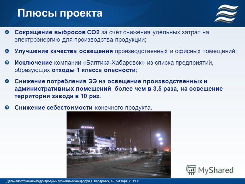 Плюсы проекта Сокращение выбросов СО2 за счет снижения удельных затрат на электроэнергию для производства продукции; Улучшение качества освещения производственных и офисных помещений; Исключение компании «Балтика-Хабаровск» из списка предприятий, обр