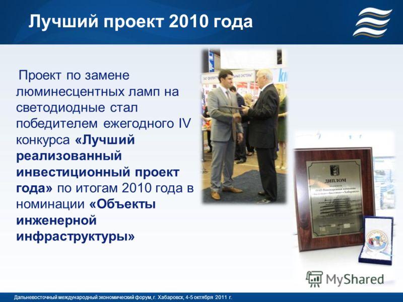 Лучший проект 2010 года Проект по замене люминесцентных ламп на светодиодные стал победителем ежегодного IV конкурса «Лучший реализованный инвестиционный проект года» по итогам 2010 года в номинации «Объекты инженерной инфраструктуры» Дальневосточный