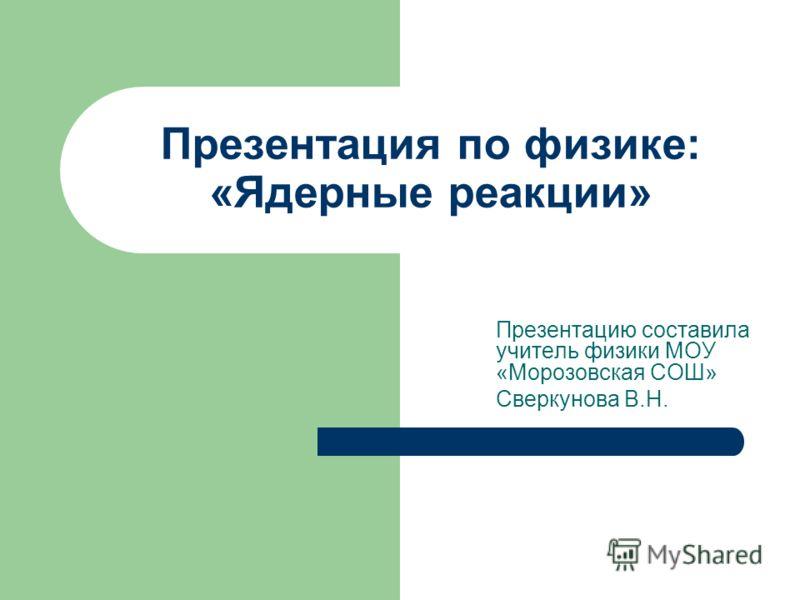 Презентация по физике: «Ядерные реакции» Презентацию составила учитель физики МОУ «Морозовская СОШ» Сверкунова В.Н.