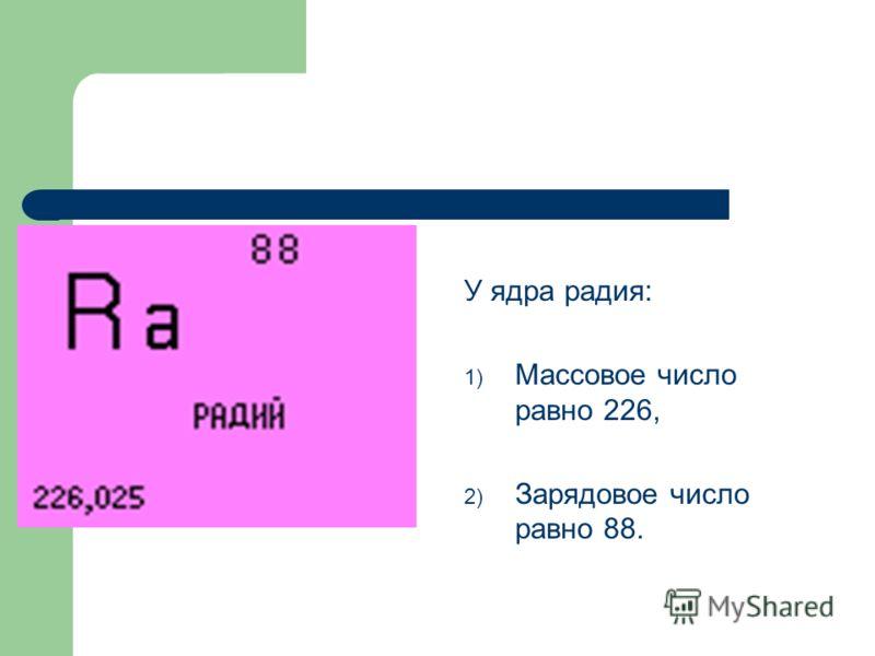 У ядра радия: 1) Массовое число равно 226, 2) Зарядовое число равно 88.