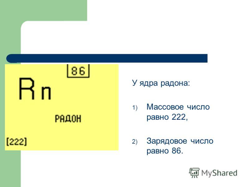 У ядра радона: 1) Массовое число равно 222, 2) Зарядовое число равно 86.