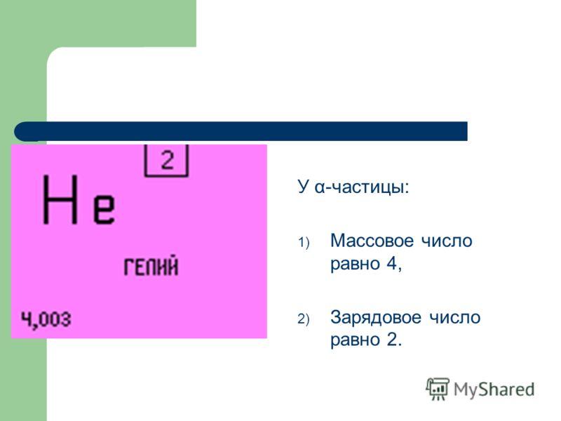 У α-частицы: 1) Массовое число равно 4, 2) Зарядовое число равно 2.