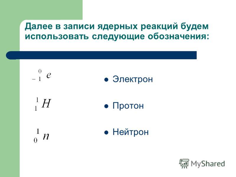 Далее в записи ядерных реакций будем использовать следующие обозначения: Электрон Протон Нейтрон